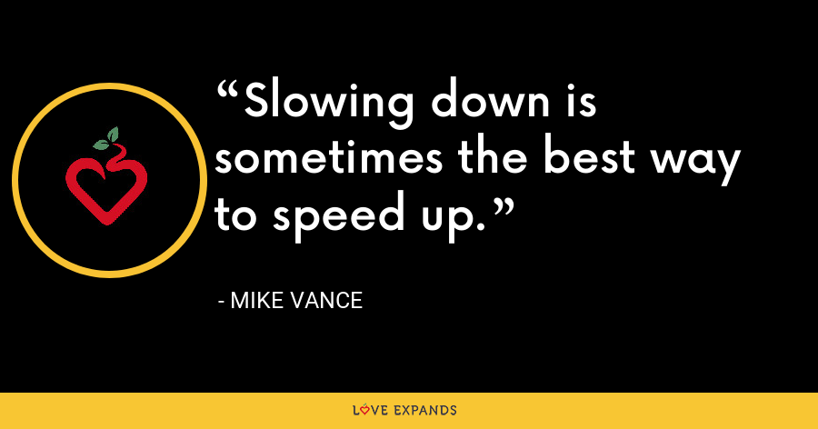 Slowing down is sometimes the best way to speed up. - Mike Vance