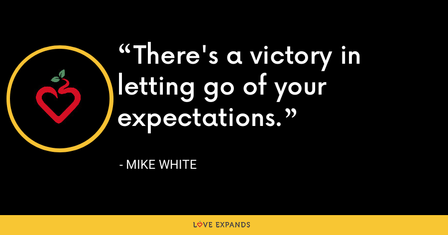 There's a victory in letting go of your expectations. - Mike White