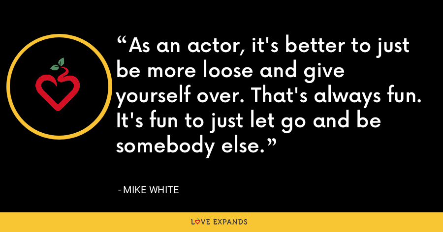As an actor, it's better to just be more loose and give yourself over. That's always fun. It's fun to just let go and be somebody else. - Mike White