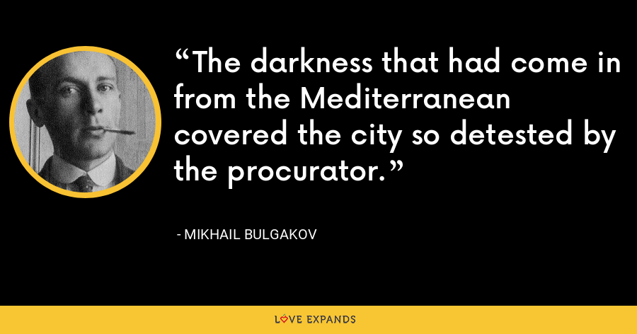 The darkness that had come in from the Mediterranean covered the city so detested by the procurator. - Mikhail Bulgakov