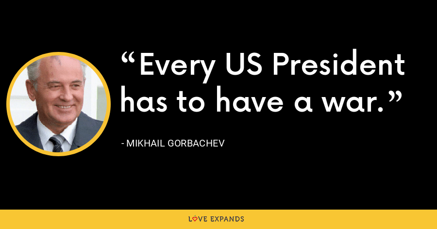 Every US President has to have a war. - Mikhail Gorbachev