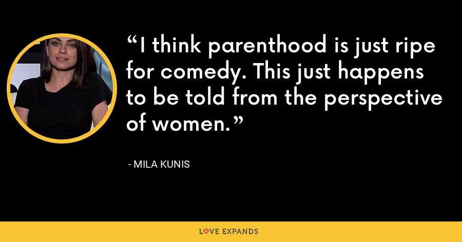 I think parenthood is just ripe for comedy. This just happens to be told from the perspective of women. - Mila Kunis