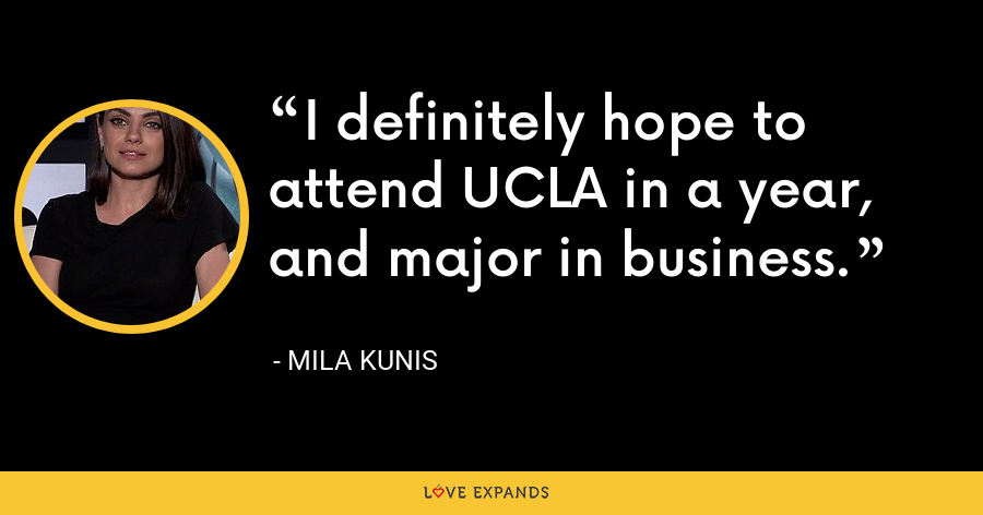 I definitely hope to attend UCLA in a year, and major in business. - Mila Kunis