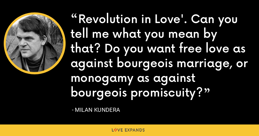 Revolution in Love'. Can you tell me what you mean by that? Do you want free love as against bourgeois marriage, or monogamy as against bourgeois promiscuity? - Milan Kundera
