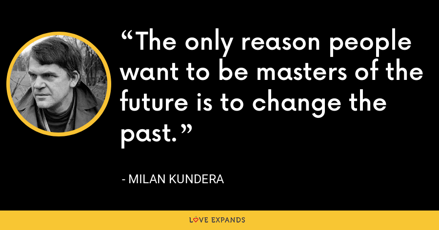 The only reason people want to be masters of the future is to change the past. - Milan Kundera