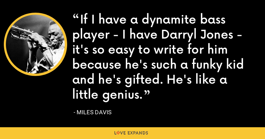 If I have a dynamite bass player - I have Darryl Jones - it's so easy to write for him because he's such a funky kid and he's gifted. He's like a little genius. - Miles Davis