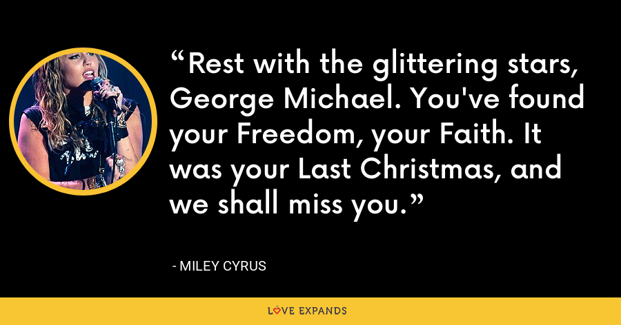 Rest with the glittering stars, George Michael. You've found your Freedom, your Faith. It was your Last Christmas, and we shall miss you. - Miley Cyrus