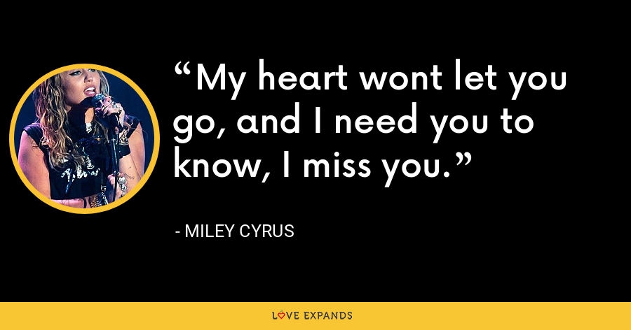 My heart wont let you go, and I need you to know, I miss you. - Miley Cyrus