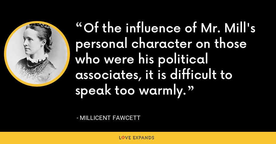 Of the influence of Mr. Mill's personal character on those who were his political associates, it is difficult to speak too warmly. - Millicent Fawcett