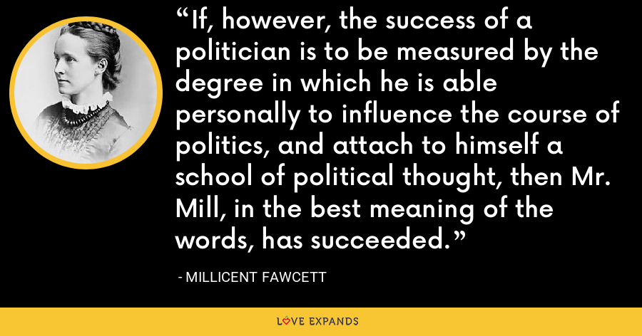 If, however, the success of a politician is to be measured by the degree in which he is able personally to influence the course of politics, and attach to himself a school of political thought, then Mr. Mill, in the best meaning of the words, has succeeded. - Millicent Fawcett