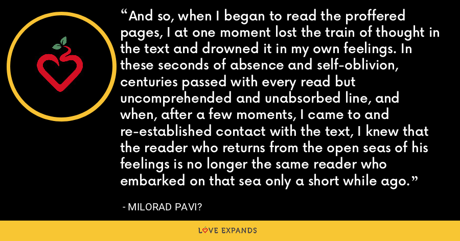 And so, when I began to read the proffered pages, I at one moment lost the train of thought in the text and drowned it in my own feelings. In these seconds of absence and self-oblivion, centuries passed with every read but uncomprehended and unabsorbed line, and when, after a few moments, I came to and re-established contact with the text, I knew that the reader who returns from the open seas of his feelings is no longer the same reader who embarked on that sea only a short while ago. - Milorad Pavi?