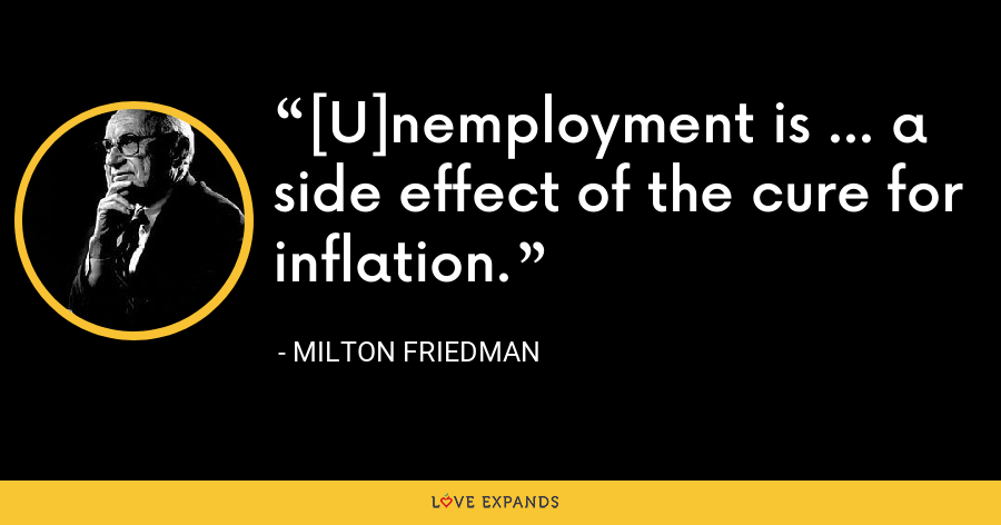 [U]nemployment is ... a side effect of the cure for inflation. - Milton Friedman