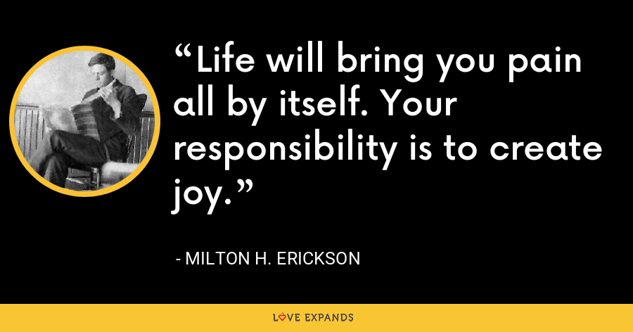Life will bring you pain all by itself. Your responsibility is to create joy. - Milton H. Erickson