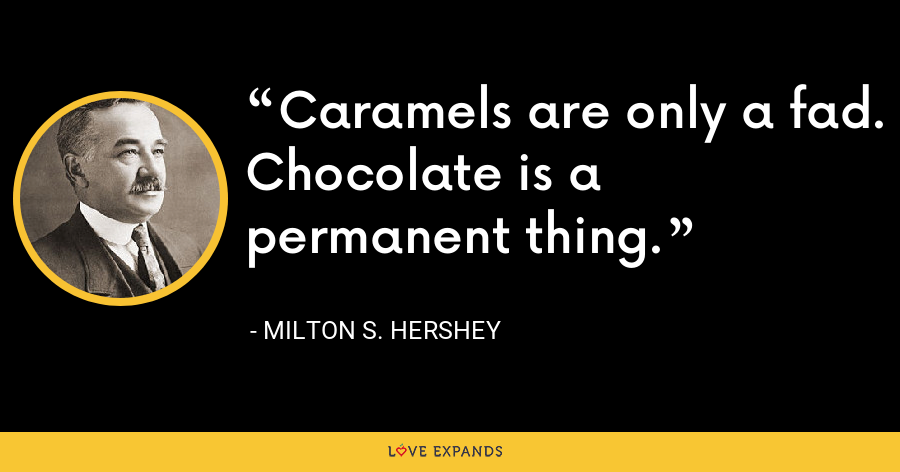Caramels are only a fad. Chocolate is a permanent thing. - Milton S. Hershey