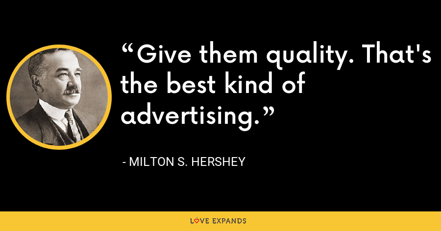 Give them quality. That's the best kind of advertising. - Milton S. Hershey
