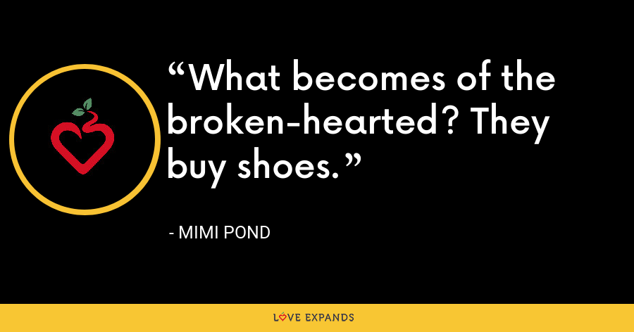 What becomes of the broken-hearted? They buy shoes. - Mimi Pond