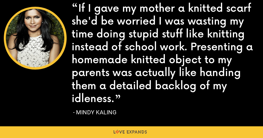 If I gave my mother a knitted scarf she'd be worried I was wasting my time doing stupid stuff like knitting instead of school work. Presenting a homemade knitted object to my parents was actually like handing them a detailed backlog of my idleness. - Mindy Kaling