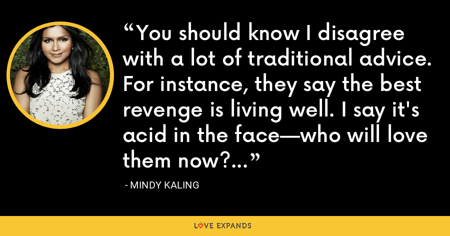 You should know I disagree with a lot of traditional advice. For instance, they say the best revenge is living well. I say it's acid in the face—who will love them now? - Mindy Kaling