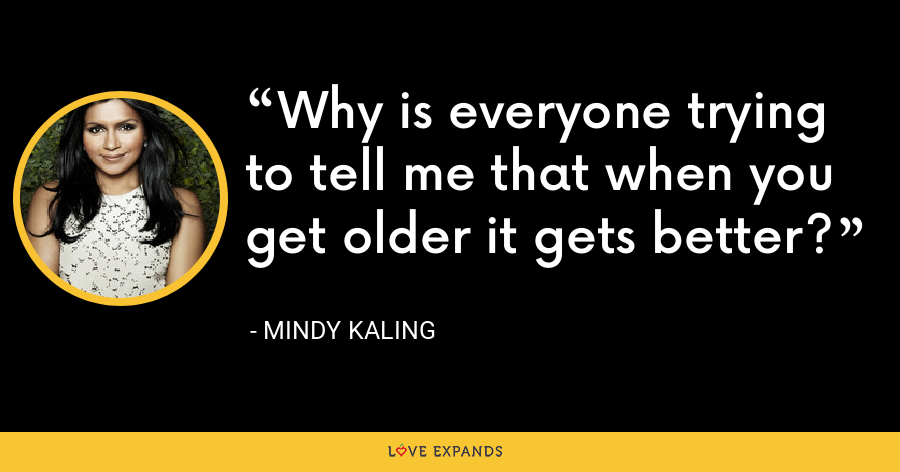 Why is everyone trying to tell me that when you get older it gets better? - Mindy Kaling