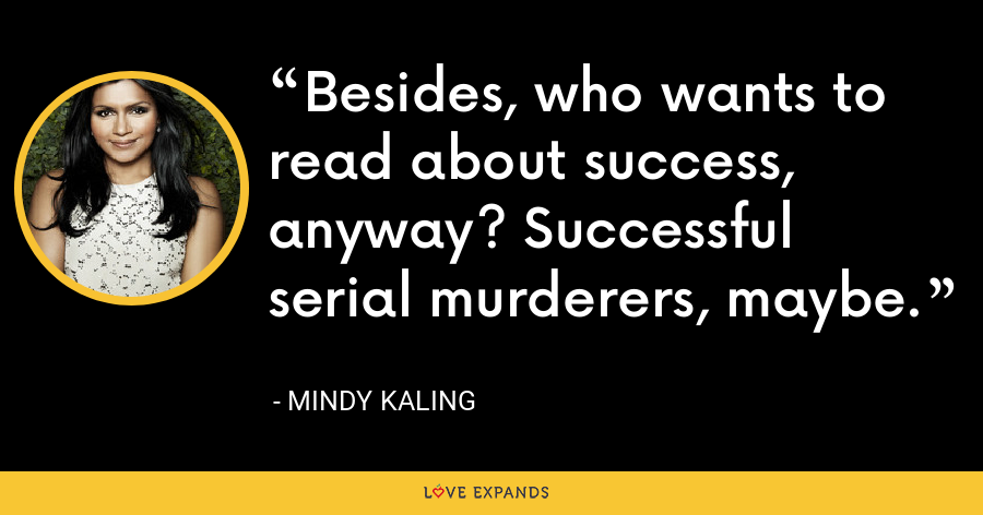 Besides, who wants to read about success, anyway? Successful serial murderers, maybe. - Mindy Kaling