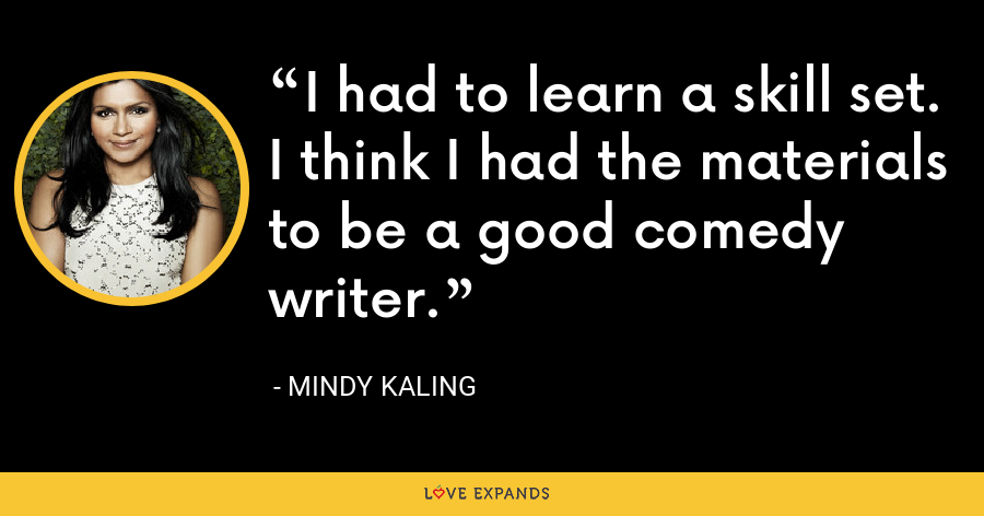 I had to learn a skill set. I think I had the materials to be a good comedy writer. - Mindy Kaling