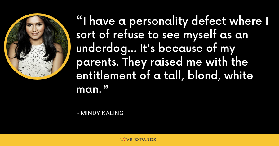 I have a personality defect where I sort of refuse to see myself as an underdog... It's because of my parents. They raised me with the entitlement of a tall, blond, white man. - Mindy Kaling