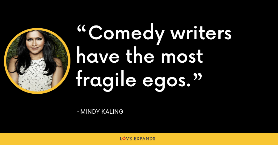 Comedy writers have the most fragile egos. - Mindy Kaling
