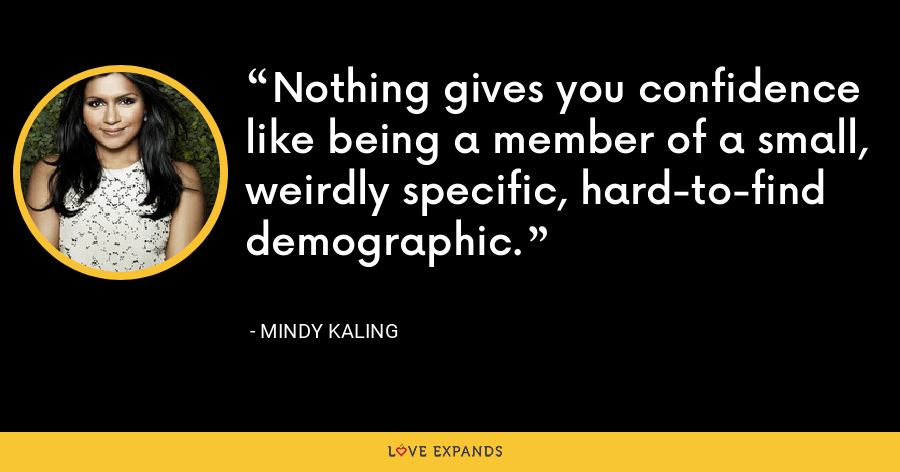 Nothing gives you confidence like being a member of a small, weirdly specific, hard-to-find demographic. - Mindy Kaling