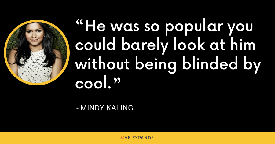 He was so popular you could barely look at him without being blinded by cool. - Mindy Kaling