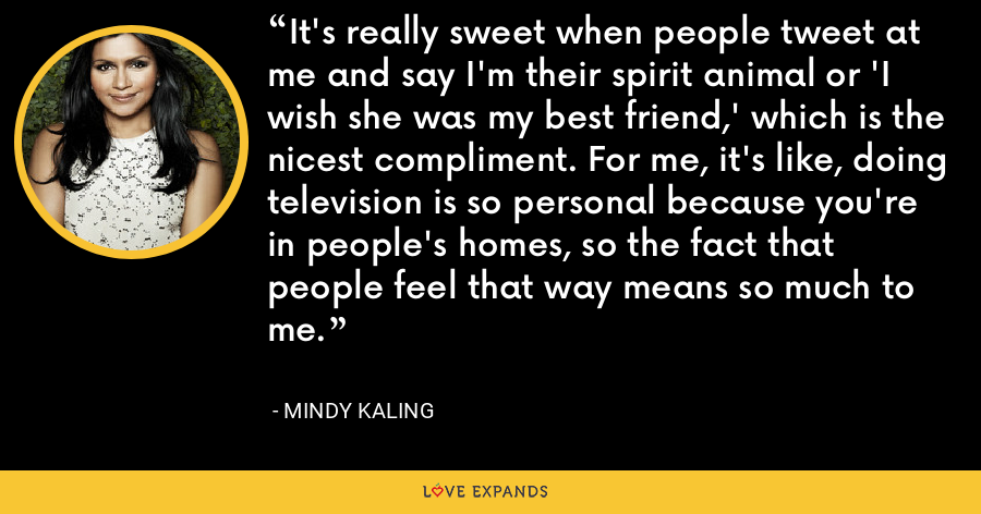 It's really sweet when people tweet at me and say I'm their spirit animal or 'I wish she was my best friend,' which is the nicest compliment. For me, it's like, doing television is so personal because you're in people's homes, so the fact that people feel that way means so much to me. - Mindy Kaling