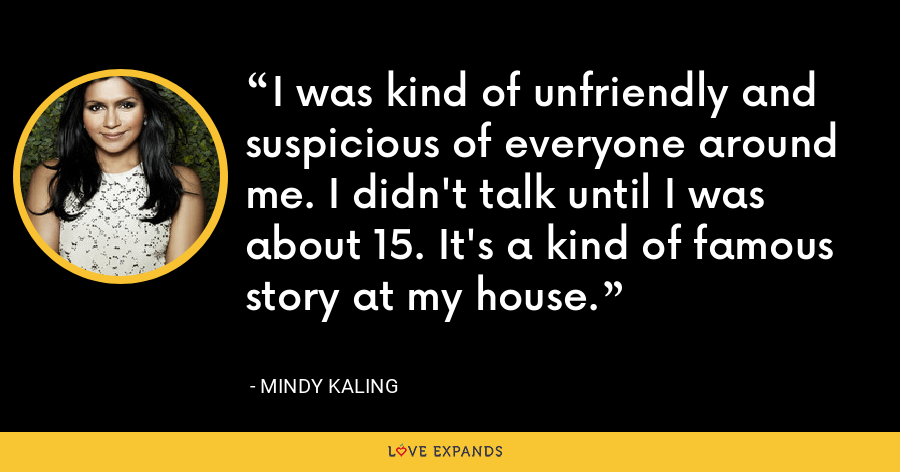 I was kind of unfriendly and suspicious of everyone around me. I didn't talk until I was about 15. It's a kind of famous story at my house. - Mindy Kaling