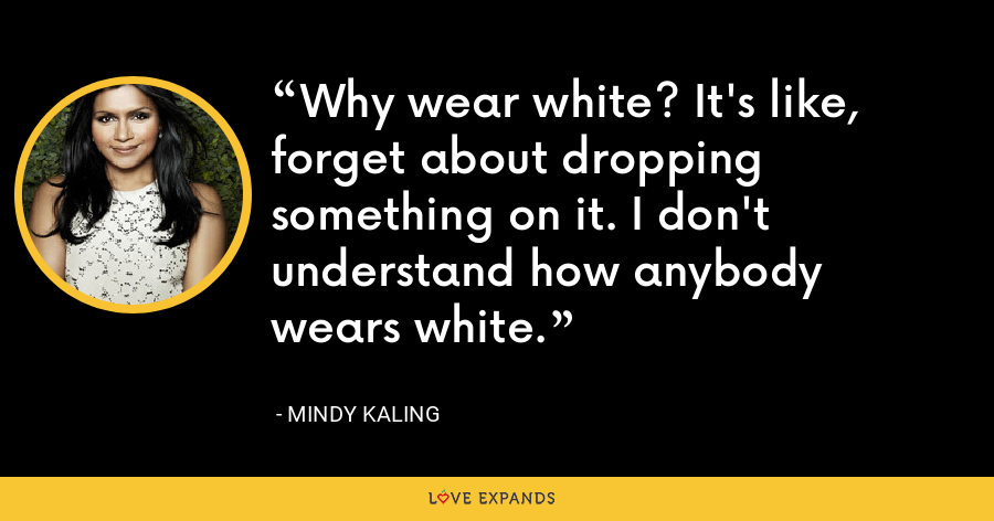 Why wear white? It's like, forget about dropping something on it. I don't understand how anybody wears white. - Mindy Kaling