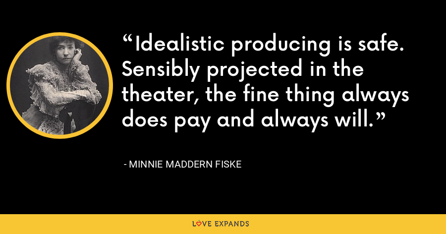Idealistic producing is safe. Sensibly projected in the theater, the fine thing always does pay and always will. - Minnie Maddern Fiske