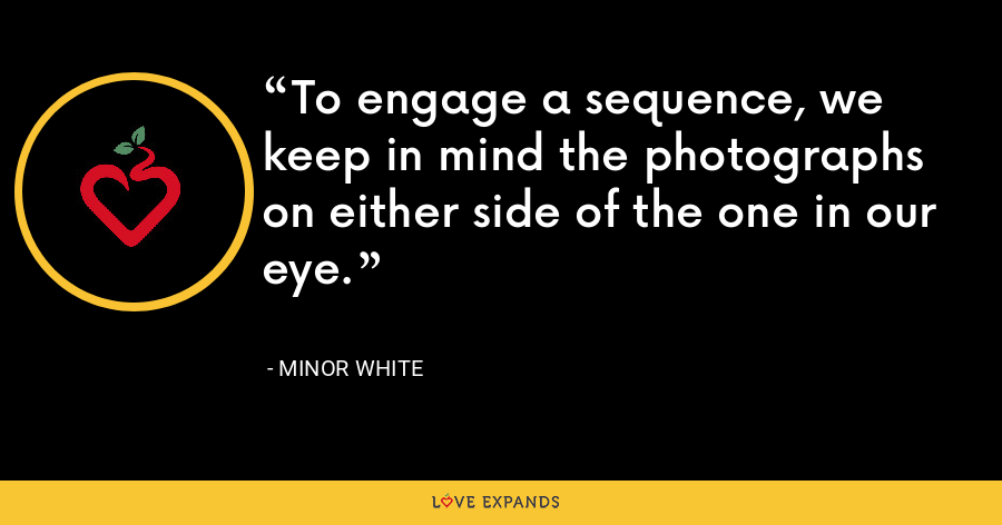 To engage a sequence, we keep in mind the photographs on either side of the one in our eye. - Minor White