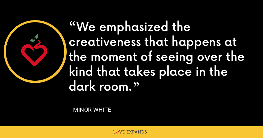 We emphasized the creativeness that happens at the moment of seeing over the kind that takes place in the dark room. - Minor White