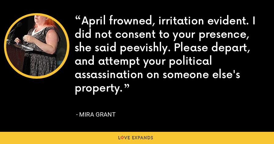 April frowned, irritation evident. I did not consent to your presence, she said peevishly. Please depart, and attempt your political assassination on someone else's property. - Mira Grant