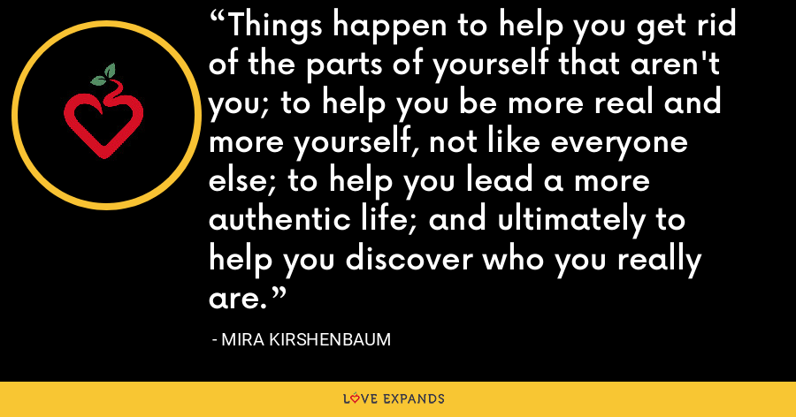 Things happen to help you get rid of the parts of yourself that aren't you; to help you be more real and more yourself, not like everyone else; to help you lead a more authentic life; and ultimately to help you discover who you really are. - Mira Kirshenbaum