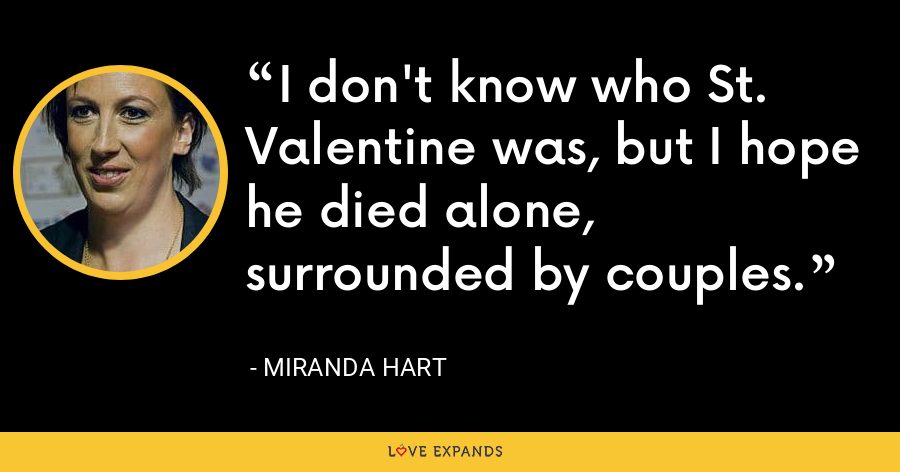I don't know who St. Valentine was, but I hope he died alone, surrounded by couples. - Miranda Hart