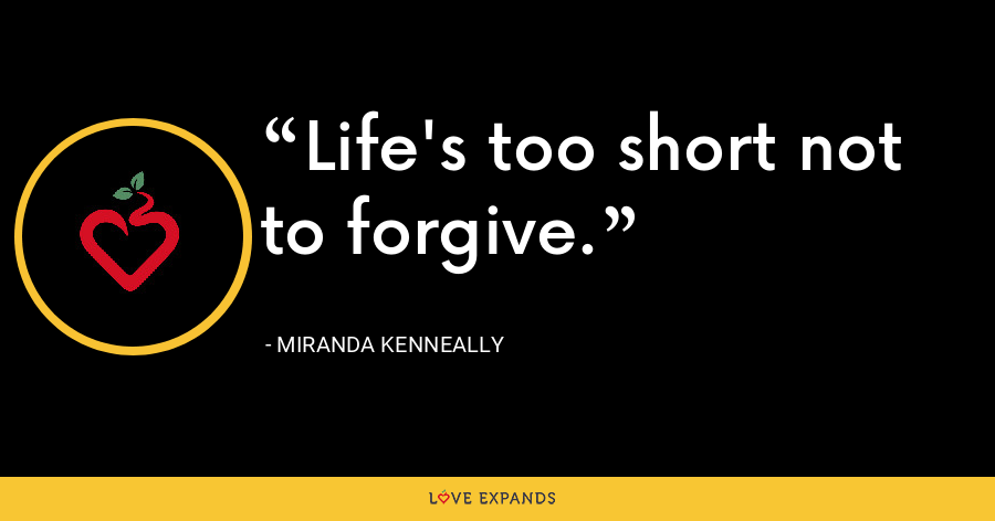 Life's too short not to forgive. - Miranda Kenneally