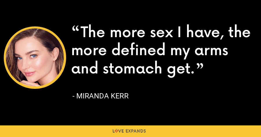 The more sex I have, the more defined my arms and stomach get. - Miranda Kerr