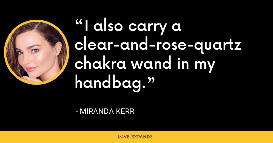 I also carry a clear-and-rose-quartz chakra wand in my handbag. - Miranda Kerr