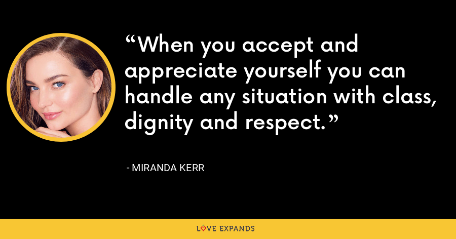 When you accept and appreciate yourself you can handle any situation with class, dignity and respect. - Miranda Kerr