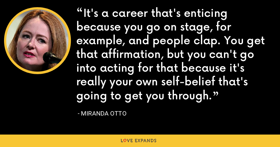 It's a career that's enticing because you go on stage, for example, and people clap. You get that affirmation, but you can't go into acting for that because it's really your own self-belief that's going to get you through. - Miranda Otto