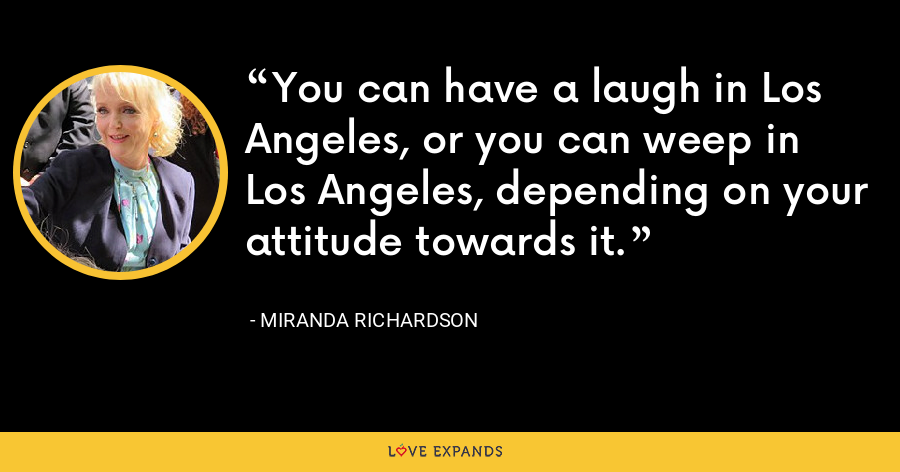 You can have a laugh in Los Angeles, or you can weep in Los Angeles, depending on your attitude towards it. - Miranda Richardson