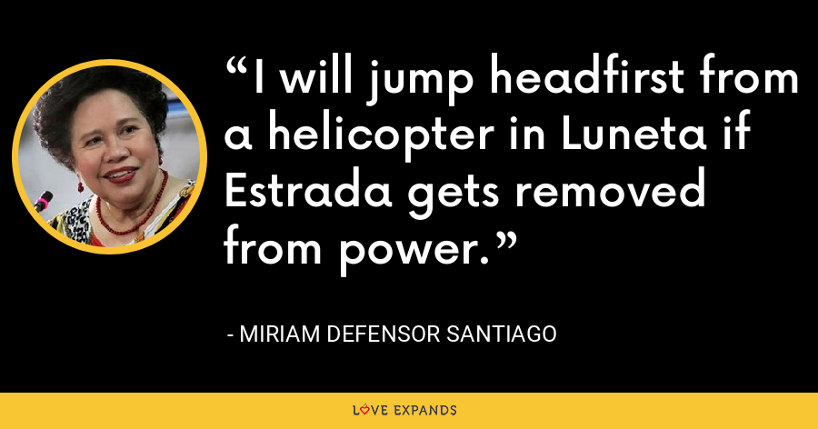 I will jump headfirst from a helicopter in Luneta if Estrada gets removed from power. - Miriam Defensor Santiago