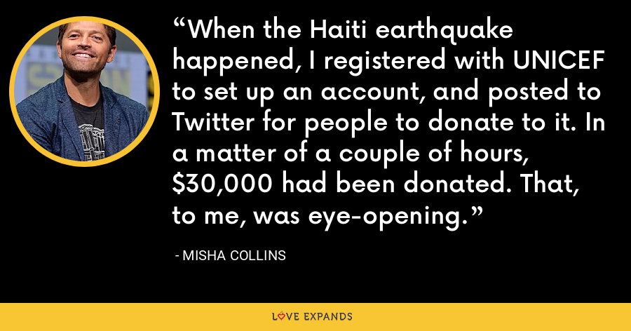 When the Haiti earthquake happened, I registered with UNICEF to set up an account, and posted to Twitter for people to donate to it. In a matter of a couple of hours, $30,000 had been donated. That, to me, was eye-opening. - Misha Collins