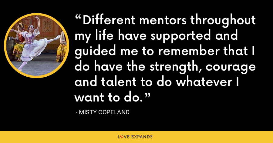 Different mentors throughout my life have supported and guided me to remember that I do have the strength, courage and talent to do whatever I want to do. - Misty Copeland