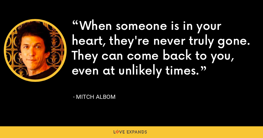 When someone is in your heart, they're never truly gone. They can come back to you, even at unlikely times. - Mitch Albom
