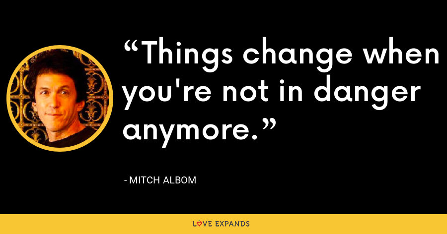 Things change when you're not in danger anymore. - Mitch Albom