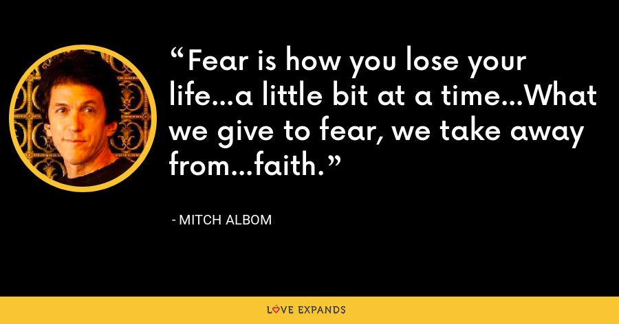 Fear is how you lose your life...a little bit at a time...What we give to fear, we take away from...faith. - Mitch Albom